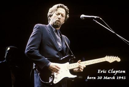 Eric Clapton born 30 March 1945