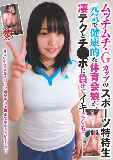 ムッチムチ・Gカップのスポーツ特待生 元気で健康的な体育会娘が、凄テクとチ●ポに負けてイキまくる!